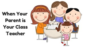 How It is To Have Your Own Parent As Your Class Teacher?